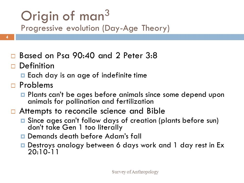 Origin of man 3 Progressive evolution (Day-Age Theory) Survey of Anthropology 4 Based on Psa 90:40 and 2 Peter 3:8 Definition Each day is an age of indefinite time Problems Plants cant be ages before animals since some depend upon animals for pollination and fertilization Attempts to reconcile science and Bible Since ages cant follow days of creation (plants before sun) dont take Gen 1 too literally Demands death before Adams fall Destroys analogy between 6 days work and 1 day rest in Ex 20:10-11