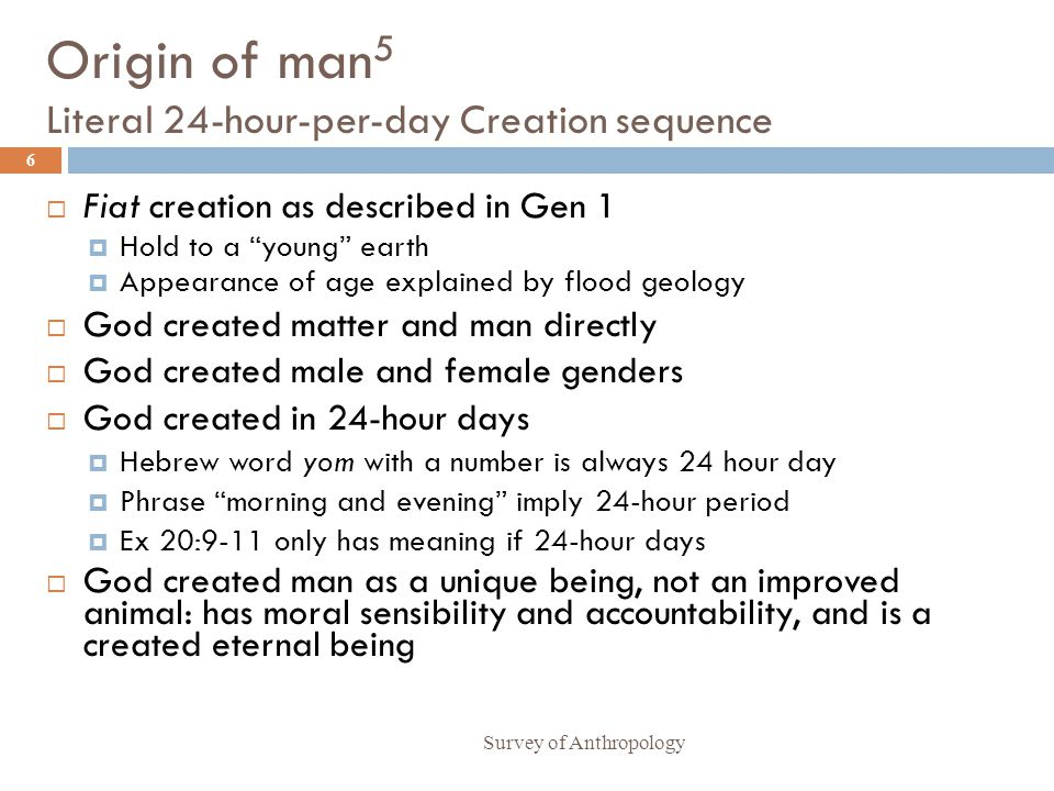 Origin of man 5 Literal 24-hour-per-day Creation sequence Survey of Anthropology 6 Fiat creation as described in Gen 1 Hold to a young earth Appearance of age explained by flood geology God created matter and man directly God created male and female genders God created in 24-hour days Hebrew word yom with a number is always 24 hour day Phrase morning and evening imply 24-hour period Ex 20:9-11 only has meaning if 24-hour days God created man as a unique being, not an improved animal: has moral sensibility and accountability, and is a created eternal being
