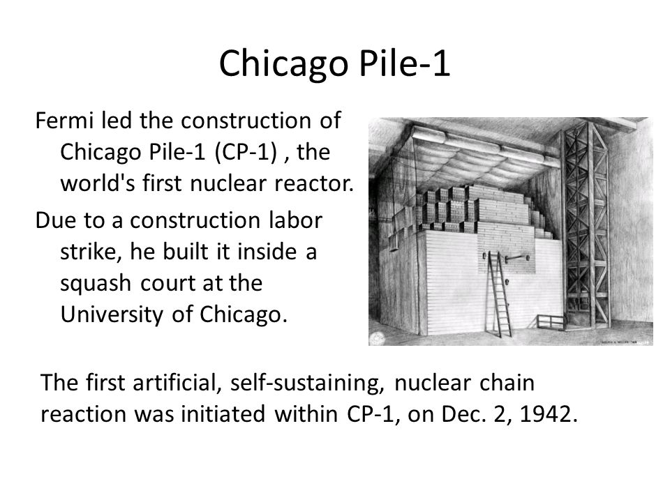 Chicago Pile-1 Fermi led the construction of Chicago Pile-1 (CP-1), the world's first nuclear reactor. Due to a construction labor strike, he built it