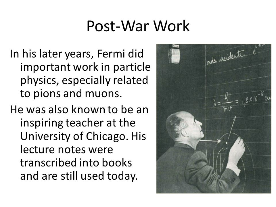 Post-War Work In his later years, Fermi did important work in particle physics, especially related to pions and muons. He was also known to be an insp