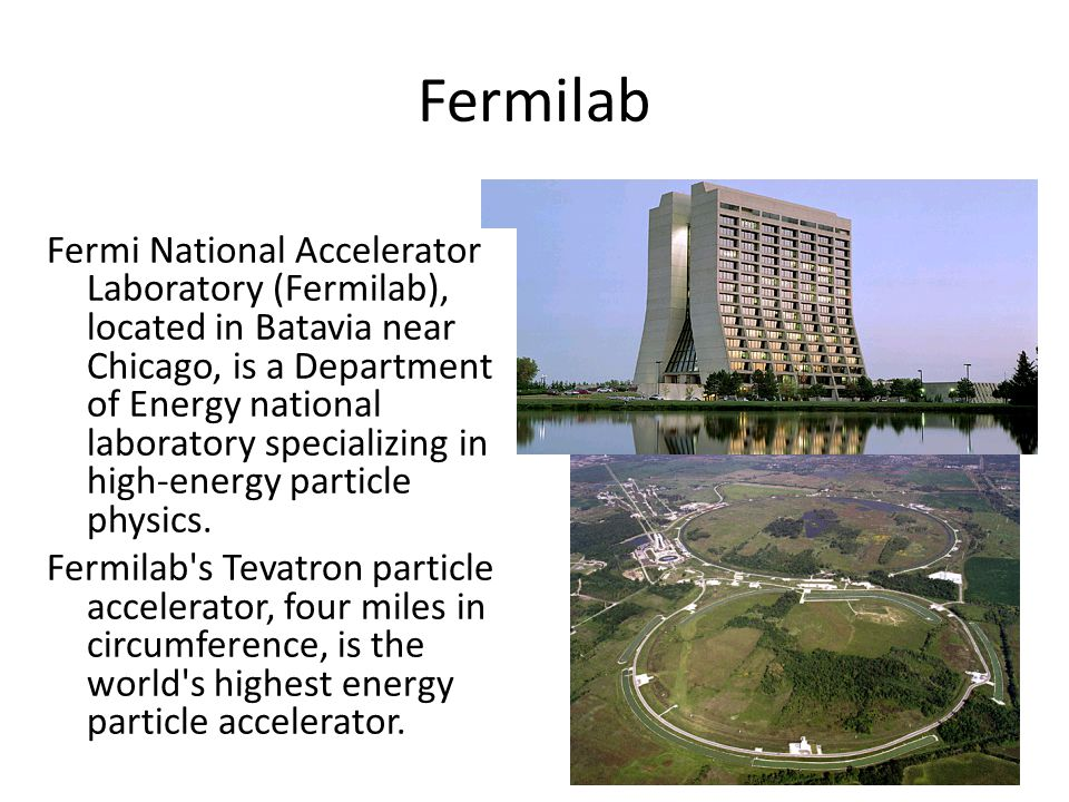 Fermilab Fermi National Accelerator Laboratory (Fermilab), located in Batavia near Chicago, is a Department of Energy national laboratory specializing