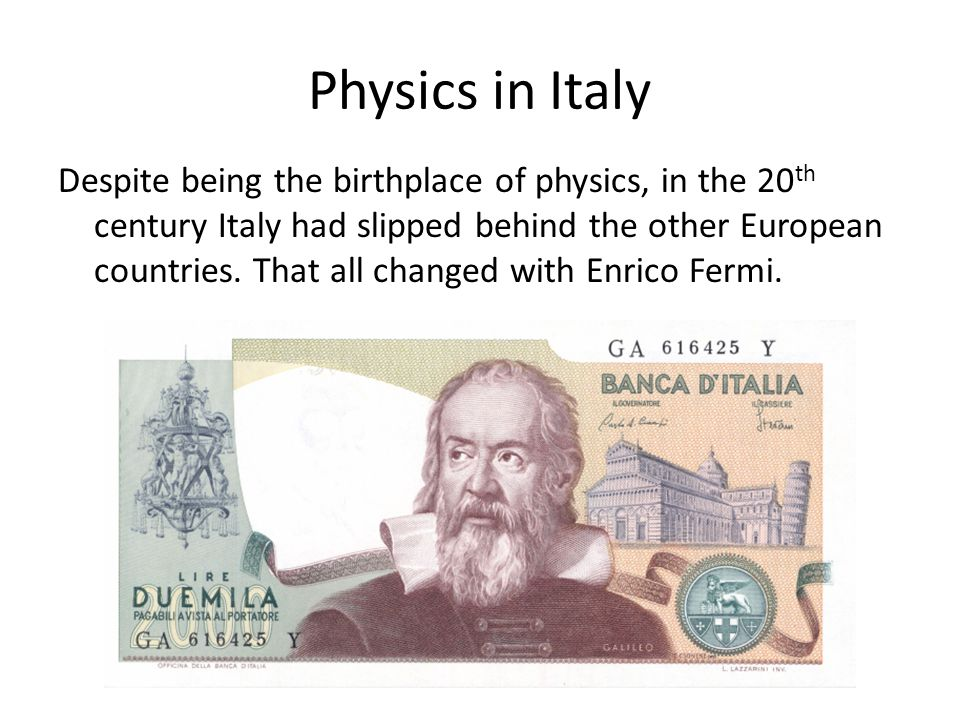 Physics in Italy Despite being the birthplace of physics, in the 20 th century Italy had slipped behind the other European countries. That all changed