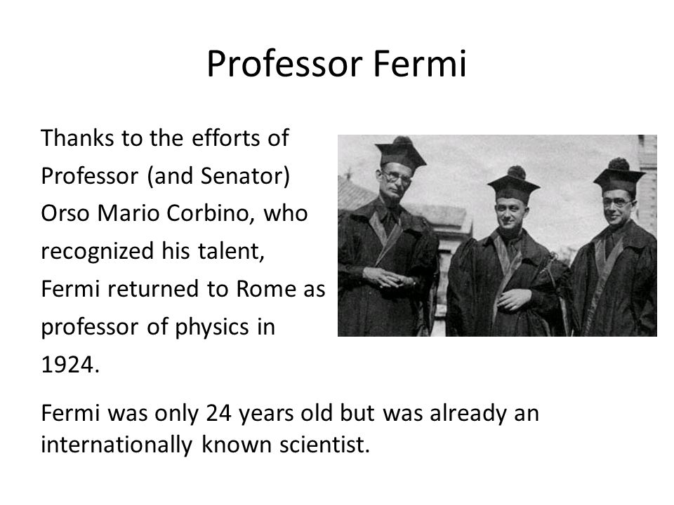 Professor Fermi Thanks to the efforts of Professor (and Senator) Orso Mario Corbino, who recognized his talent, Fermi returned to Rome as professor of