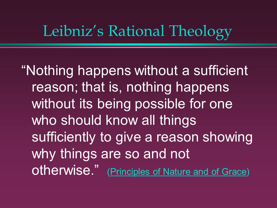 Leibnizs Rational Theology Theodicy l Truths of philosophy and theology cant contradict. l God chose from an infinite number of possible worlds. This