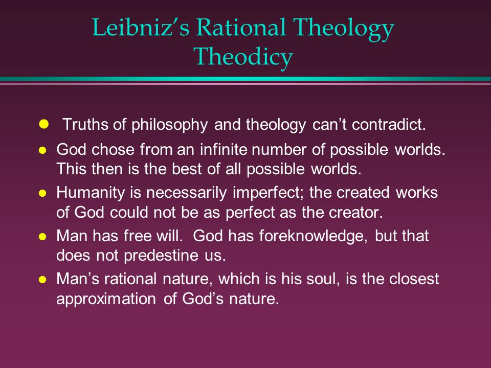 Leibnizs Rational Theology Theodicy l Truths of philosophy and theology cant contradict.