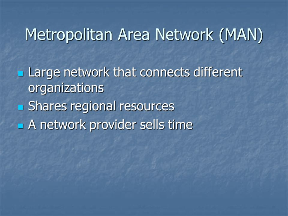 Metropolitan Area Network (MAN) Large network that connects different organizations Large network that connects different organizations Shares regional resources Shares regional resources A network provider sells time A network provider sells time