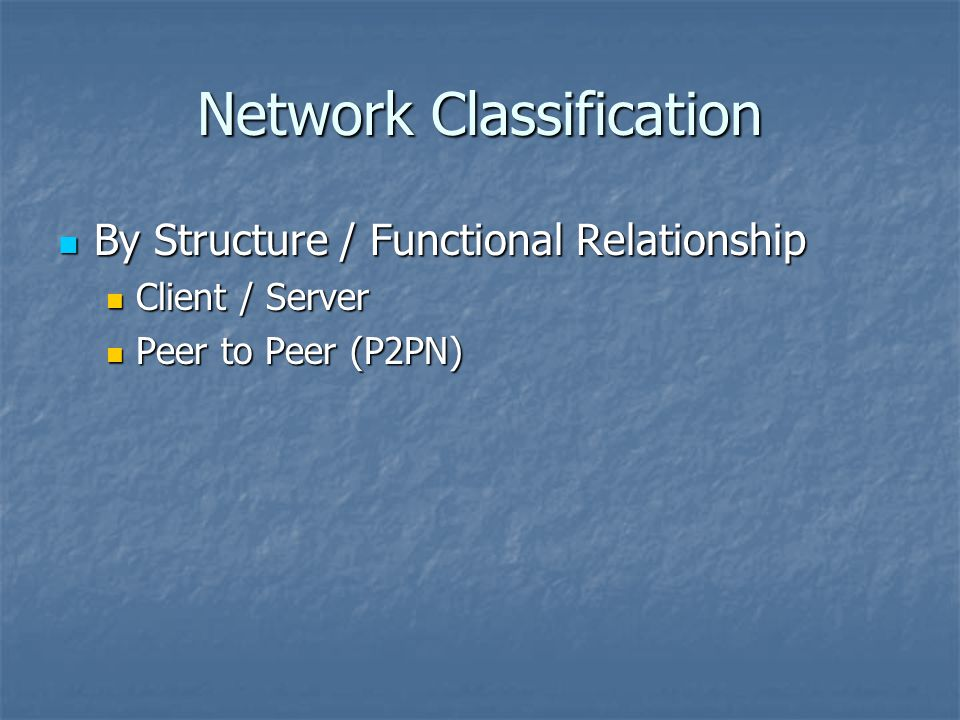 Network Classification By Structure / Functional Relationship By Structure / Functional Relationship Client / Server Client / Server Peer to Peer (P2PN) Peer to Peer (P2PN)
