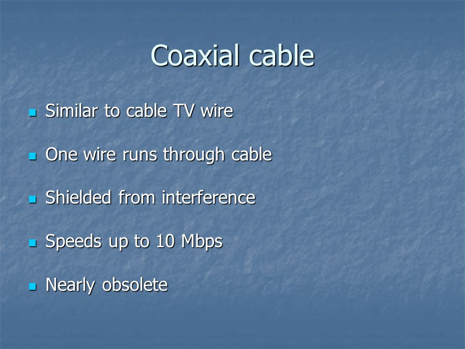 Coaxial cable Similar to cable TV wire Similar to cable TV wire One wire runs through cable One wire runs through cable Shielded from interference Shielded from interference Speeds up to 10 Mbps Speeds up to 10 Mbps Nearly obsolete Nearly obsolete