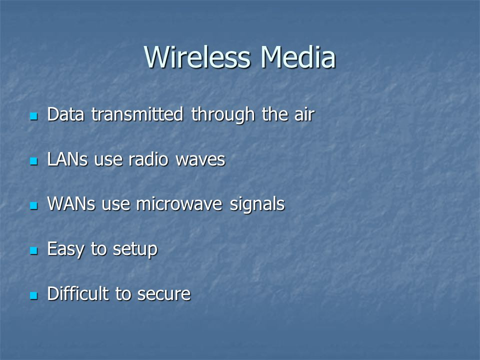 Wireless Media Data transmitted through the air Data transmitted through the air LANs use radio waves LANs use radio waves WANs use microwave signals WANs use microwave signals Easy to setup Easy to setup Difficult to secure Difficult to secure