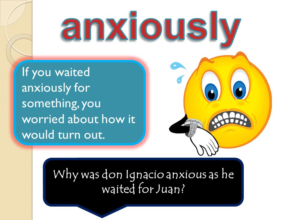 If you waited anxiously for something, you worried about how it would turn out. Why was don Ignacio anxious as he waited for Juan?