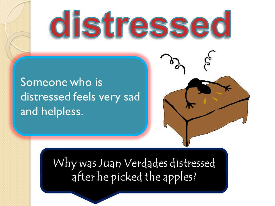 Someone who is distressed feels very sad and helpless.