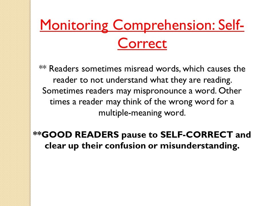 Monitoring Comprehension: Self- Correct ** Readers sometimes misread words, which causes the reader to not understand what they are reading. Sometimes