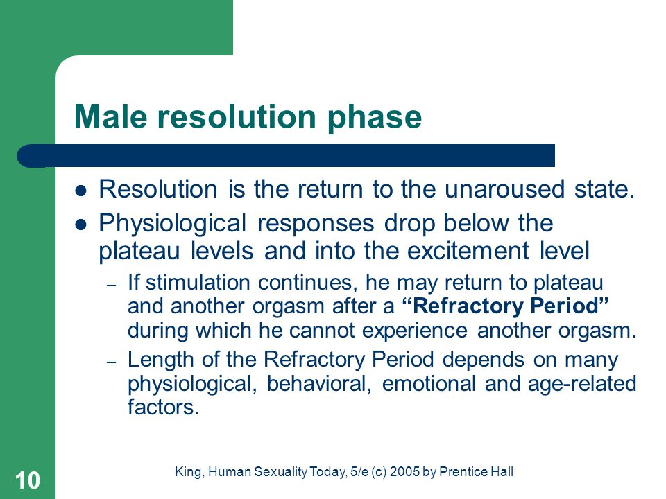 King, Human Sexuality Today, 5/e (c) 2005 by Prentice Hall 10 Male resolution phase Resolution is the return to the unaroused state. Physiological res