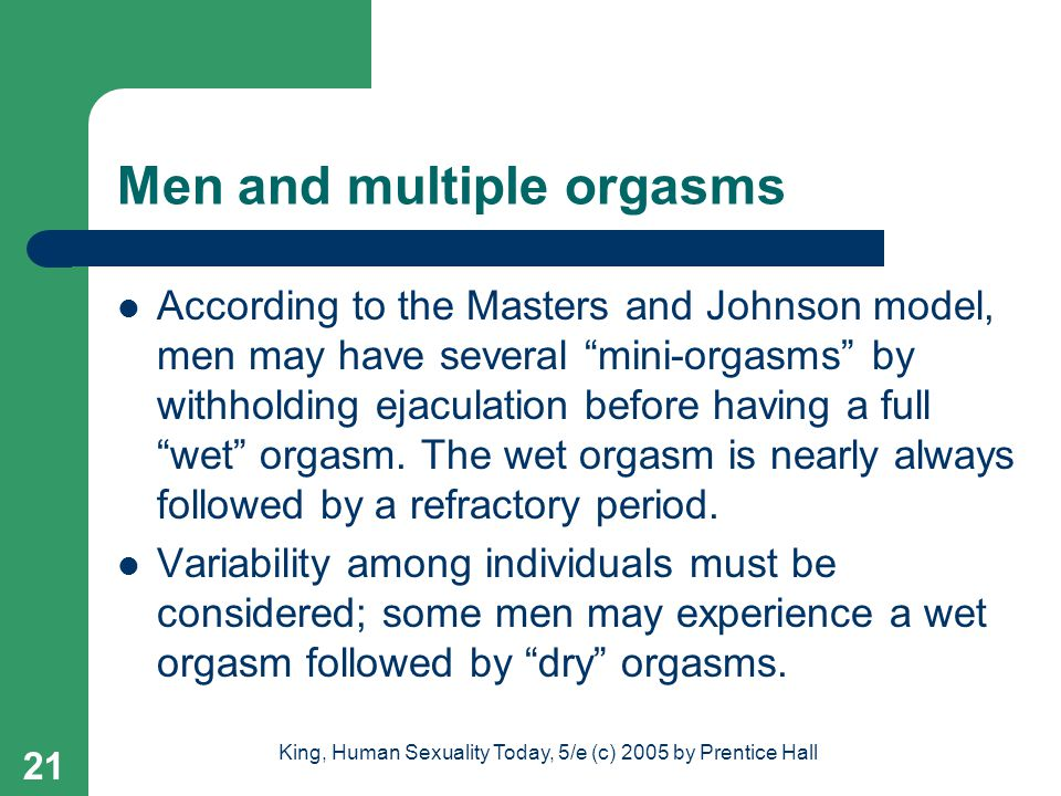 King, Human Sexuality Today, 5/e (c) 2005 by Prentice Hall 21 Men and multiple orgasms According to the Masters and Johnson model, men may have severa