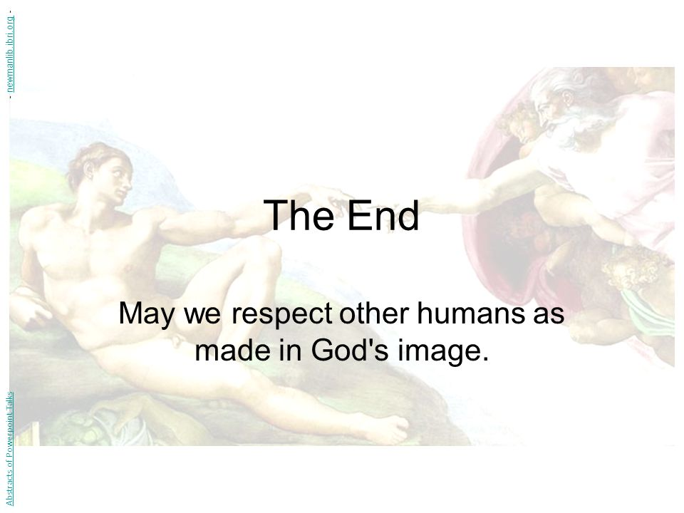 The End May we respect other humans as made in God s image.