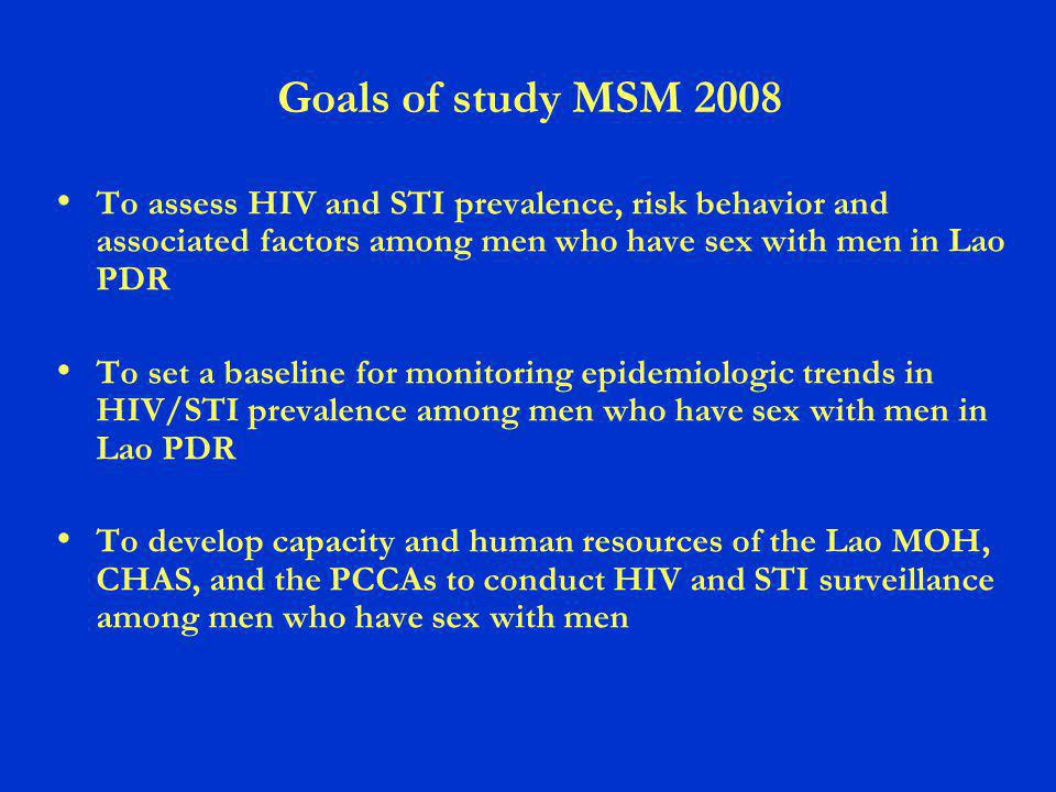 Goals of study MSM 2008 To assess HIV and STI prevalence, risk behavior and associated factors among men who have sex with men in Lao PDR To set a baseline for monitoring epidemiologic trends in HIV/STI prevalence among men who have sex with men in Lao PDR To develop capacity and human resources of the Lao MOH, CHAS, and the PCCAs to conduct HIV and STI surveillance among men who have sex with men