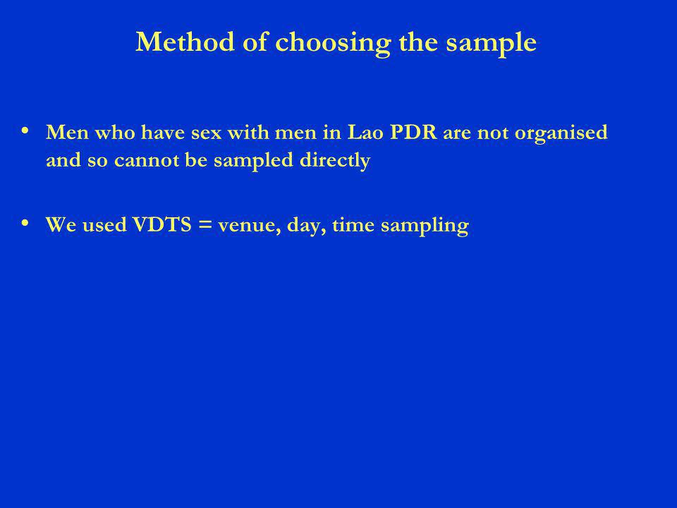 Method of choosing the sample Men who have sex with men in Lao PDR are not organised and so cannot be sampled directly We used VDTS = venue, day, time sampling