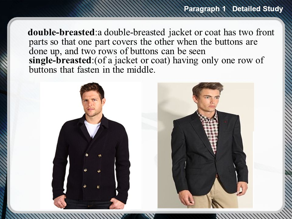 double-breasted:a double-breasted jacket or coat has two front parts so that one part covers the other when the buttons are done up, and two rows of buttons can be seen single-breasted:(of a jacket or coat) having only one row of buttons that fasten in the middle.