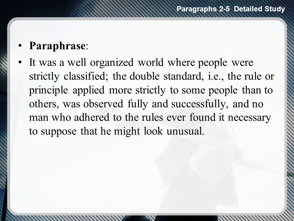 Paraphrase: It was a well organized world where people were strictly classified; the double standard, i.e., the rule or principle applied more strictly to some people than to others, was observed fully and successfully, and no man who adhered to the rules ever found it necessary to suppose that he might look unusual.