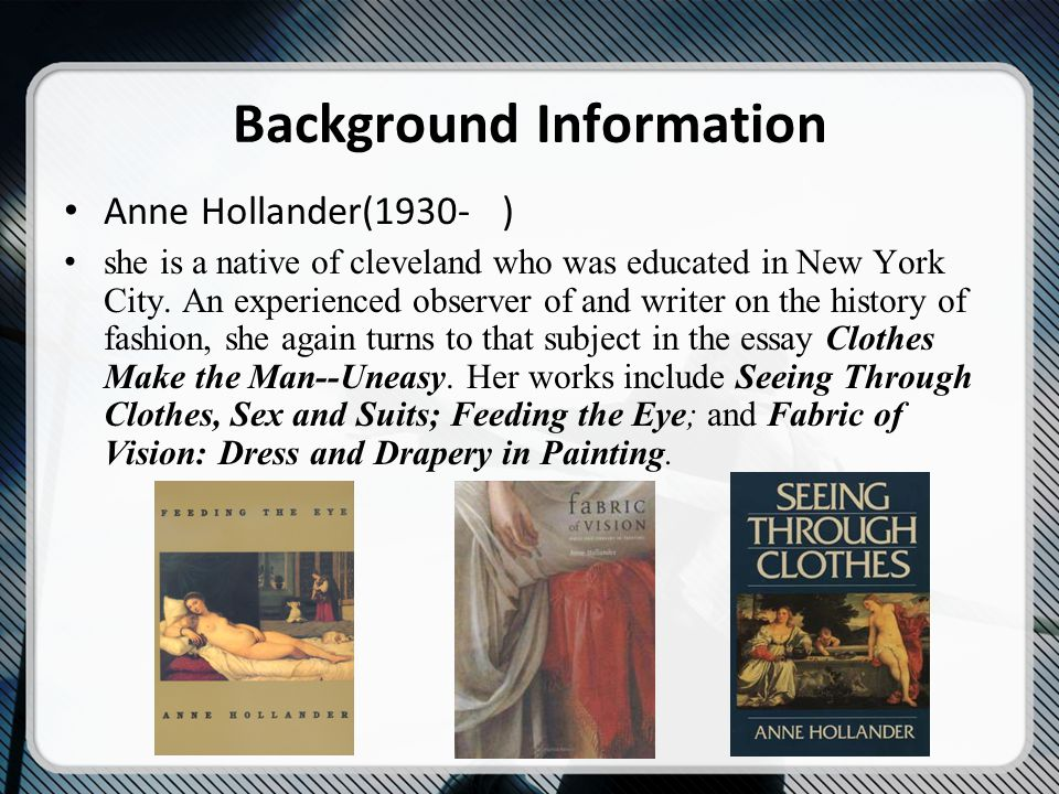 Background Information Anne Hollander(1930- ) she is a native of cleveland who was educated in New York City.