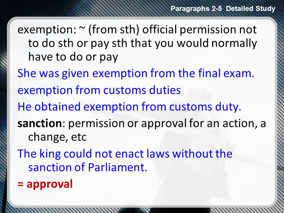 exemption: ~ (from sth) official permission not to do sth or pay sth that you would normally have to do or pay She was given exemption from the final exam.
