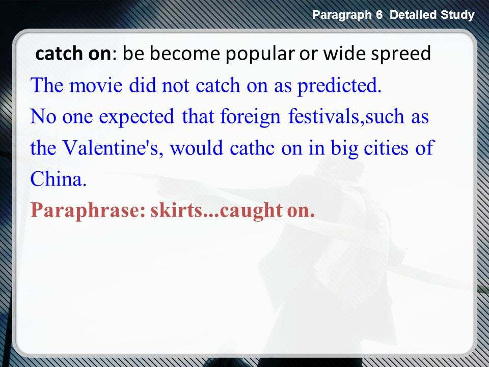 catch on: be become popular or wide spreed The movie did not catch on as predicted.