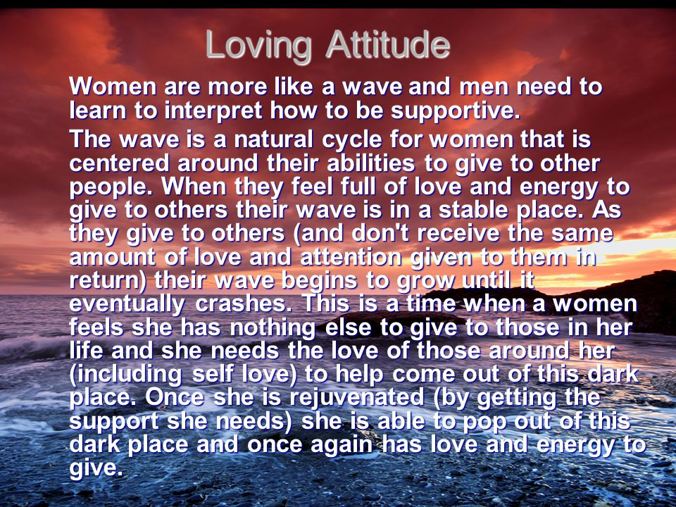Loving Attitude Women are more like a wave and men need to learn to interpret how to be supportive.