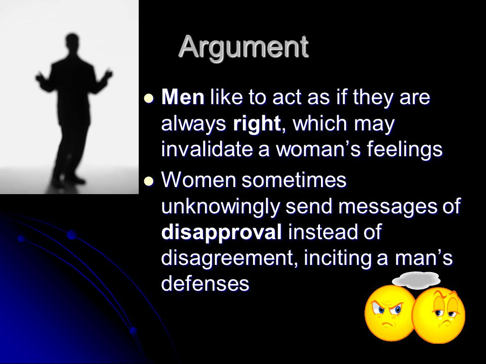 Argument Men like to act as if they are always right, which may invalidate a womans feelings Men like to act as if they are always right, which may invalidate a womans feelings Women sometimes unknowingly send messages of disapproval instead of disagreement, inciting a mans defenses Women sometimes unknowingly send messages of disapproval instead of disagreement, inciting a mans defenses