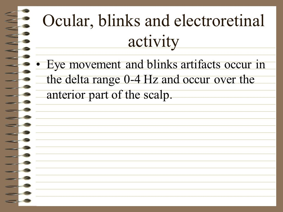Ocular, blinks and electroretinal activity Eye movement and blinks artifacts occur in the delta range 0-4 Hz and occur over the anterior part of the scalp.