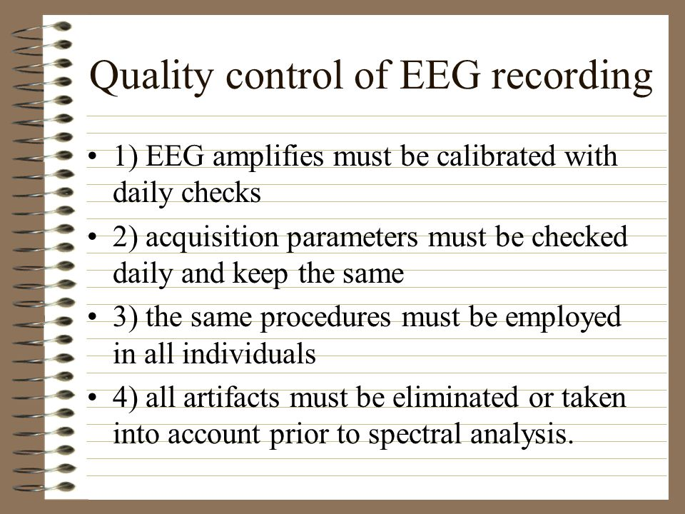 Quality control of EEG recording 1) EEG amplifies must be calibrated with daily checks 2) acquisition parameters must be checked daily and keep the same 3) the same procedures must be employed in all individuals 4) all artifacts must be eliminated or taken into account prior to spectral analysis.