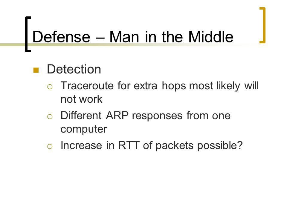 Defense – Man in the Middle Detection Traceroute for extra hops most likely will not work Different ARP responses from one computer Increase in RTT of packets possible
