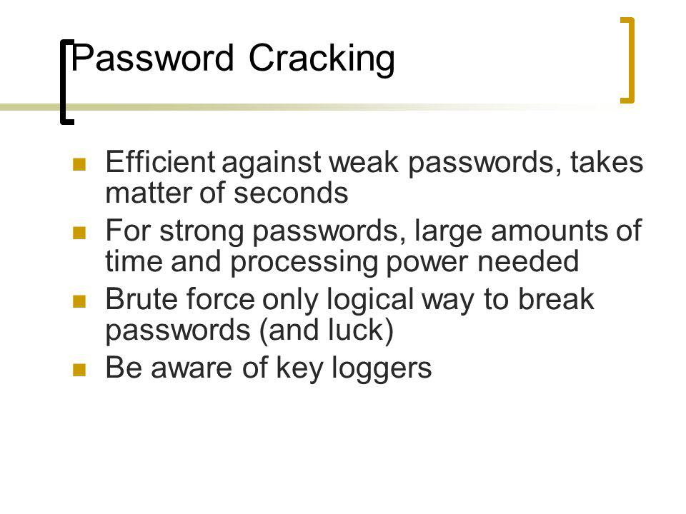Password Cracking Efficient against weak passwords, takes matter of seconds For strong passwords, large amounts of time and processing power needed Brute force only logical way to break passwords (and luck) Be aware of key loggers