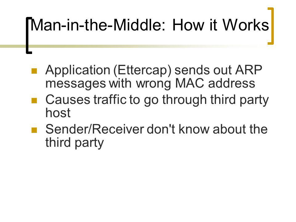 Man-in-the-Middle: How it Works Application (Ettercap) sends out ARP messages with wrong MAC address Causes traffic to go through third party host Sender/Receiver don t know about the third party