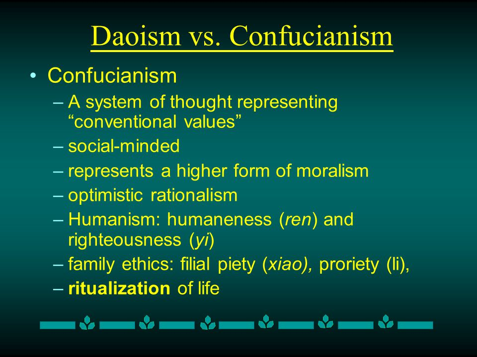 Daoism vs. Confucianism Confucianism –A system of thought representing conventional values –social-minded –represents a higher form of moralism –optim