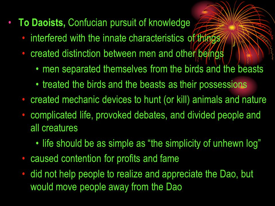 To Daoists, Confucian pursuit of knowledge interfered with the innate characteristics of things created distinction between men and other beings men s