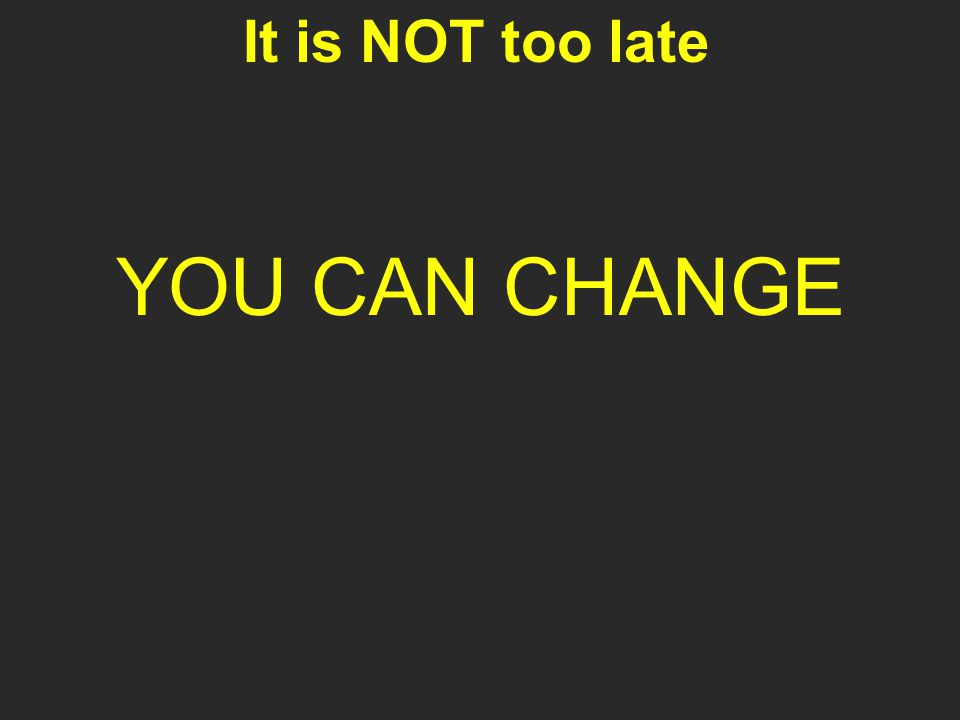 It is NOT too late YOU CAN CHANGE