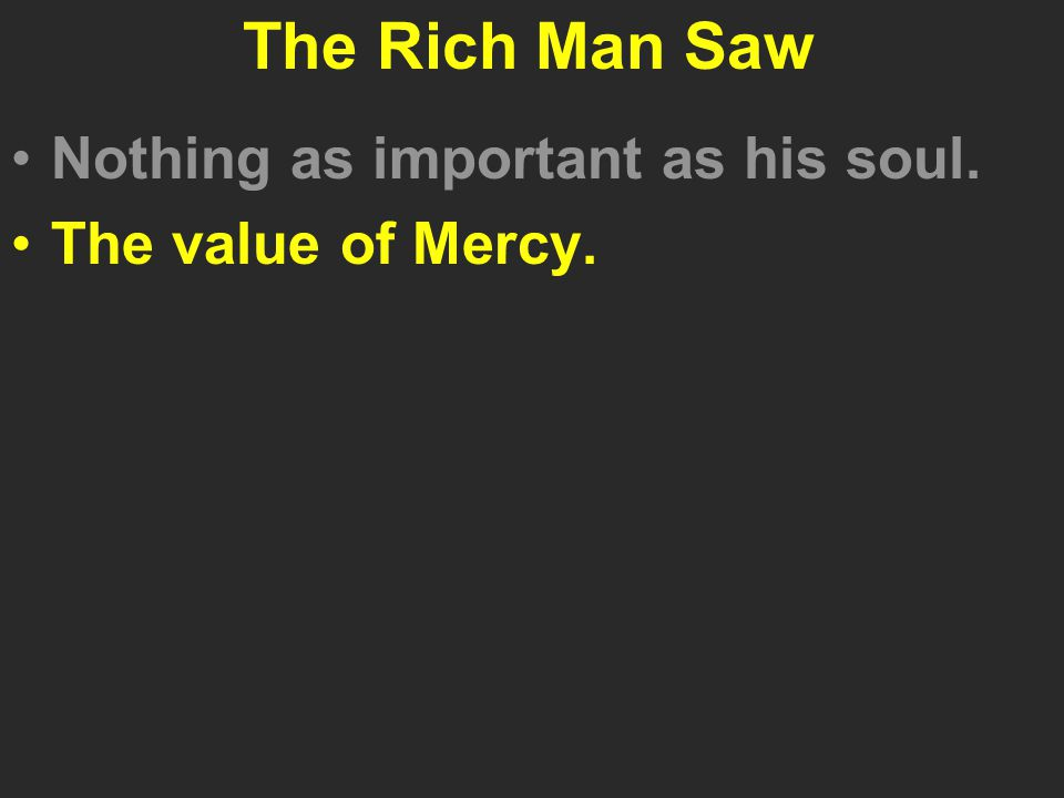 The Rich Man Saw Nothing as important as his soul. The value of Mercy.