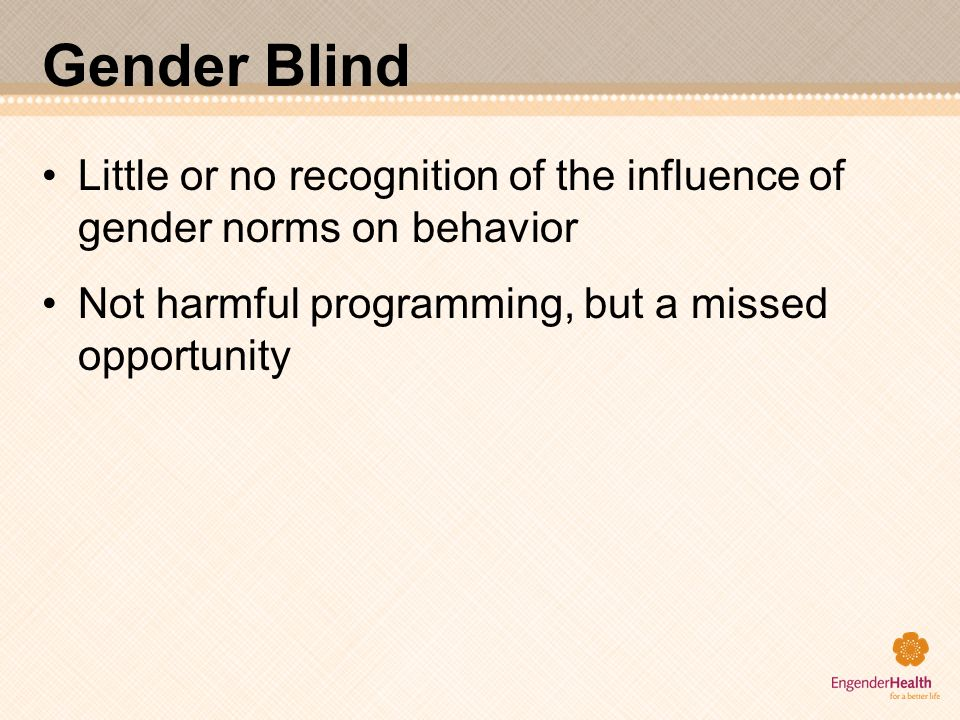Gender Blind Little or no recognition of the influence of gender norms on behavior Not harmful programming, but a missed opportunity