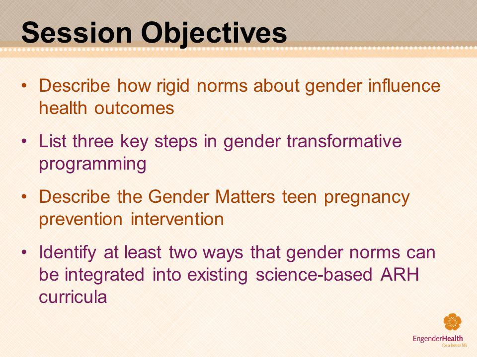 Session Objectives Describe how rigid norms about gender influence health outcomes List three key steps in gender transformative programming Describe