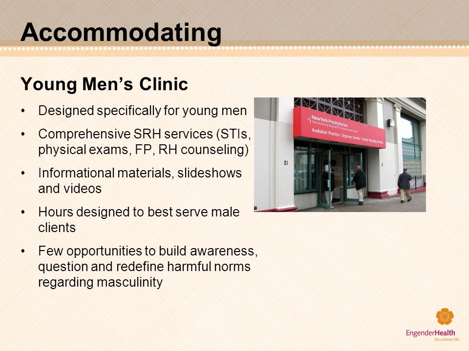 Accommodating Young Mens Clinic Designed specifically for young men Comprehensive SRH services (STIs, physical exams, FP, RH counseling) Informational