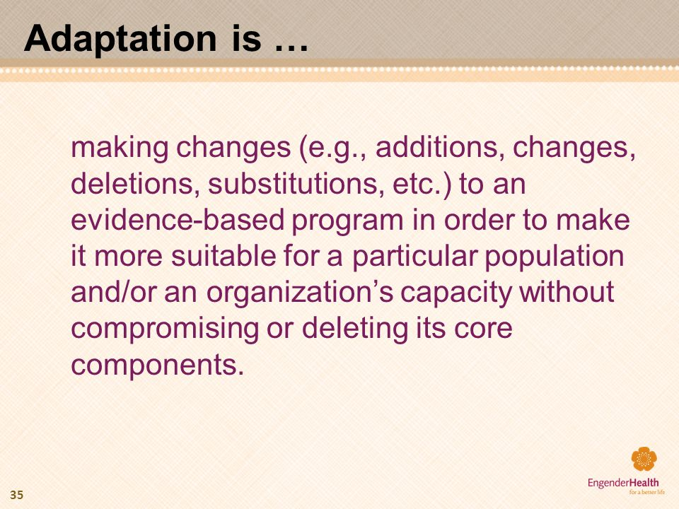 Adaptation is … making changes (e.g., additions, changes, deletions, substitutions, etc.) to an evidence-based program in order to make it more suitab