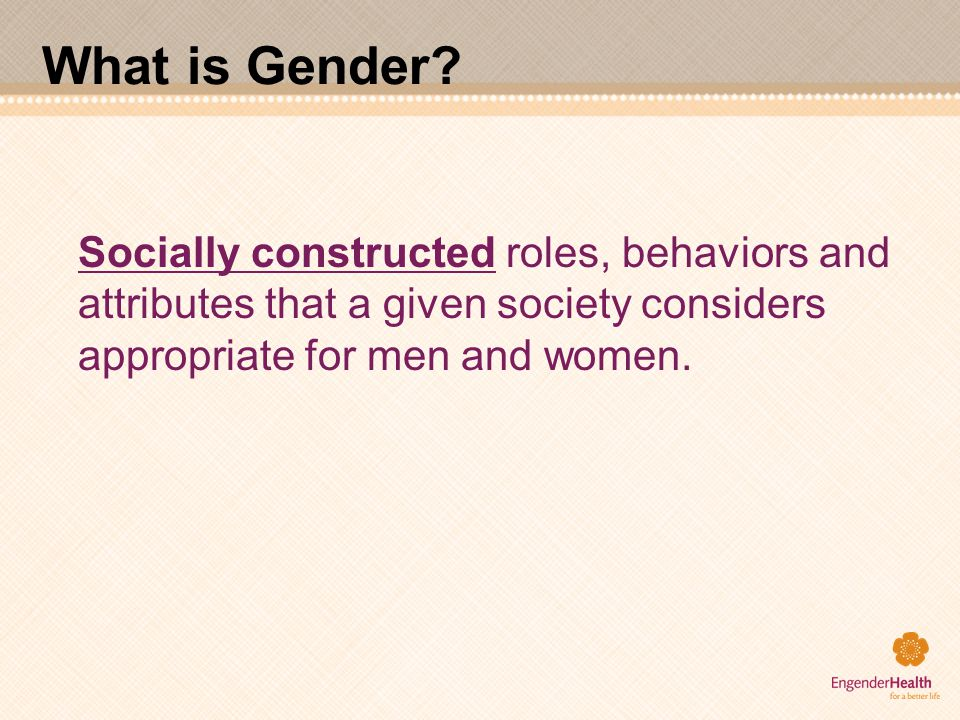 What is Gender? Socially constructed roles, behaviors and attributes that a given society considers appropriate for men and women.