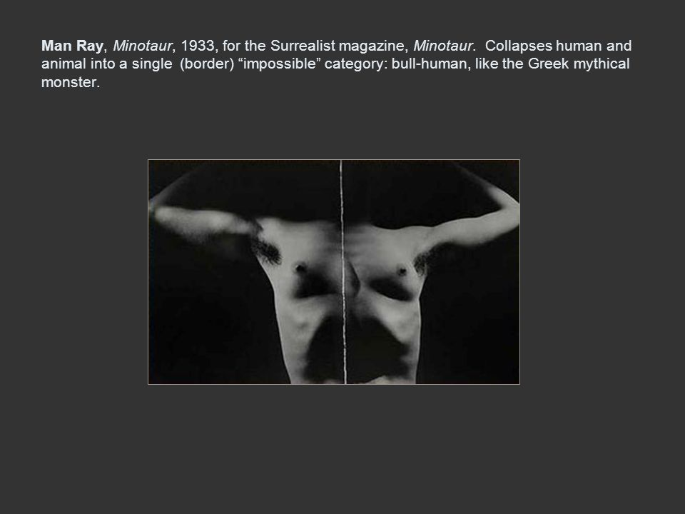 Man Ray, Minotaur, 1933, for the Surrealist magazine, Minotaur. Collapses human and animal into a single (border) impossible category: bull-human, lik