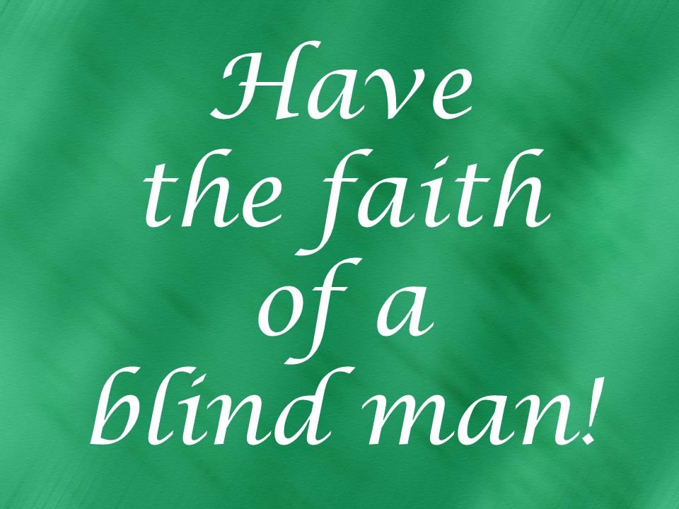 Have the faith of a blind man!