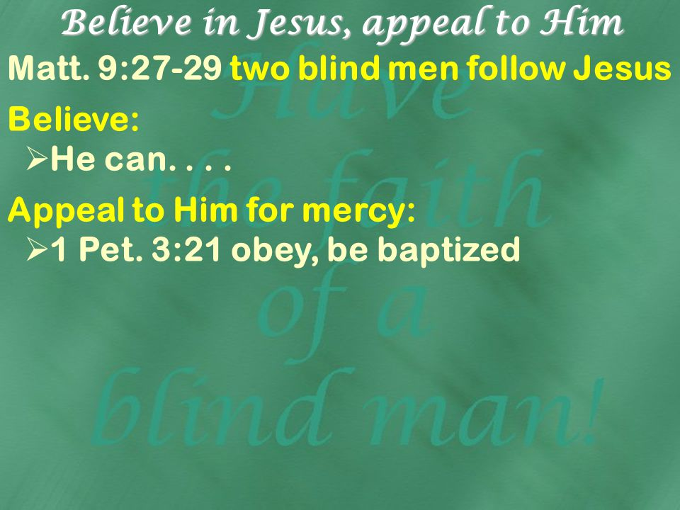 Believe in Jesus, appeal to Him Matt. 9:27-29 two blind men follow Jesus Believe: He can.... Appeal to Him for mercy: 1 Pet. 3:21 obey, be baptized