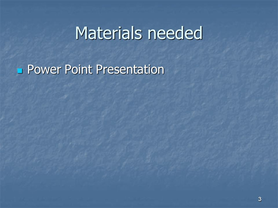 3 Materials needed Power Point Presentation Power Point Presentation