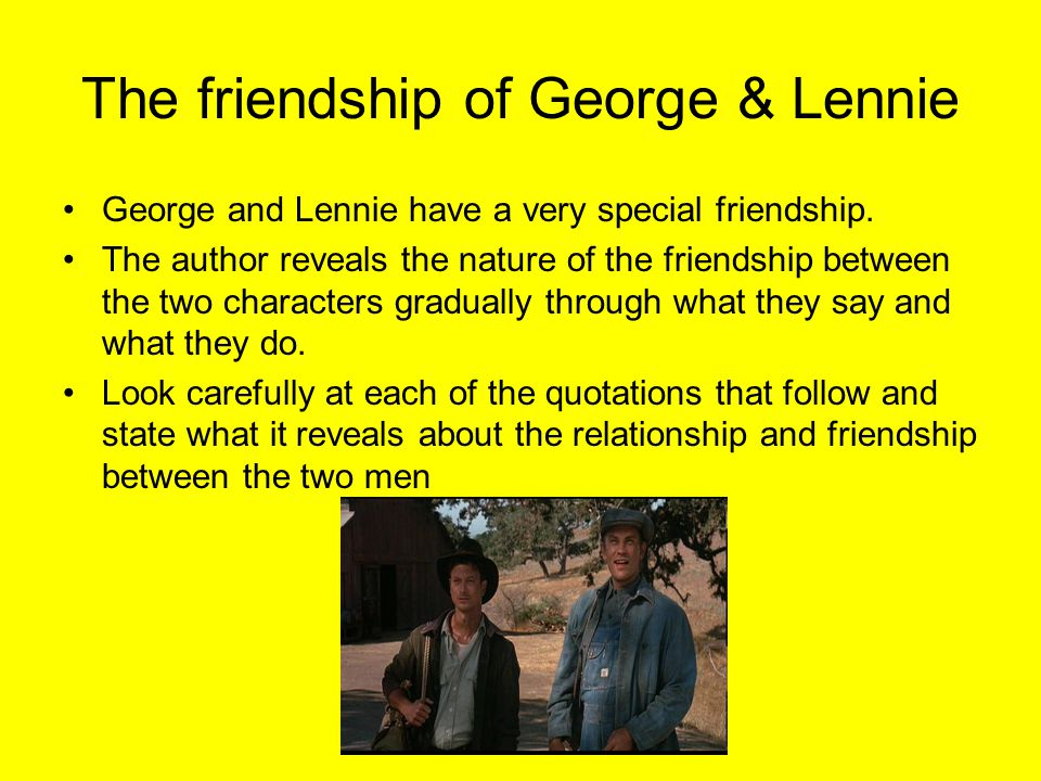 The friendship of George & Lennie George and Lennie have a very special friendship.