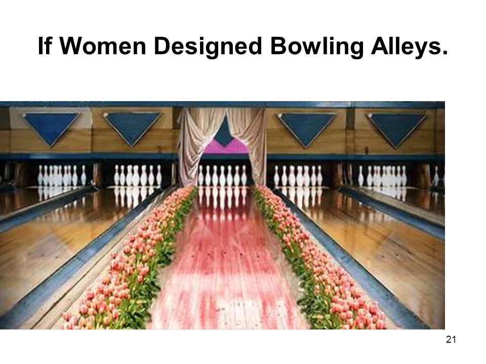 21 If Women Designed Bowling Alleys.