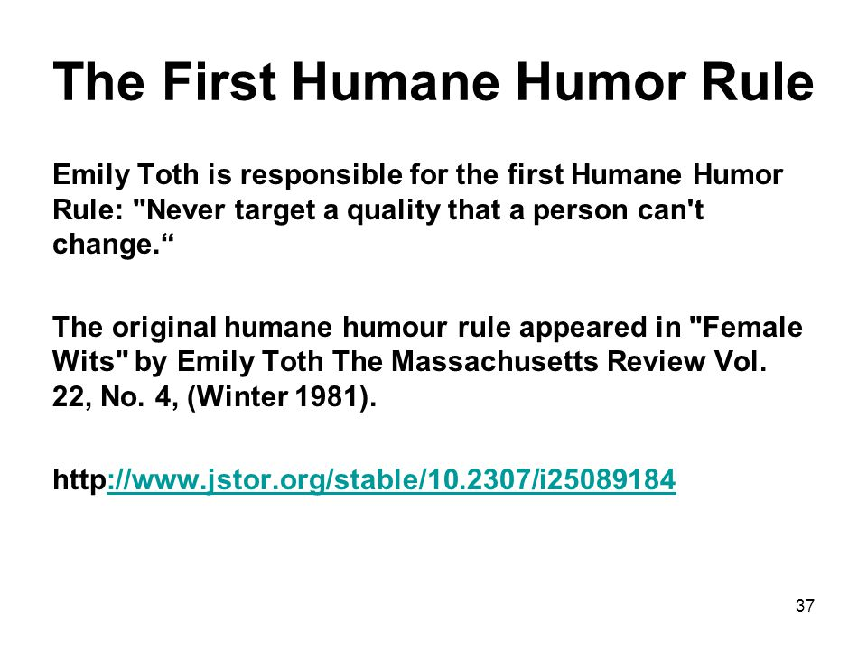 The First Humane Humor Rule Emily Toth is responsible for the first Humane Humor Rule: Never target a quality that a person can t change.