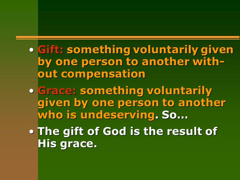 Gift: something voluntarily given by one person to another with- out compensationGift: something voluntarily given by one person to another with- out compensation Grace: something voluntarily given by one person to another who is undeserving.